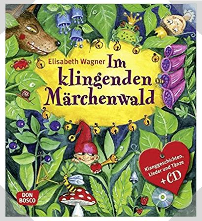 Im Klingenden Märchenwald Klanggeschichten, Lieder und Tänze zu bekannten Märchen